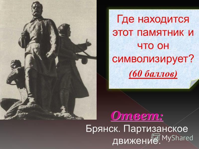 Где находится этот памятник и что он символизирует? (60 баллов) Ответ : Ответ : Брянск. Партизанское движение.