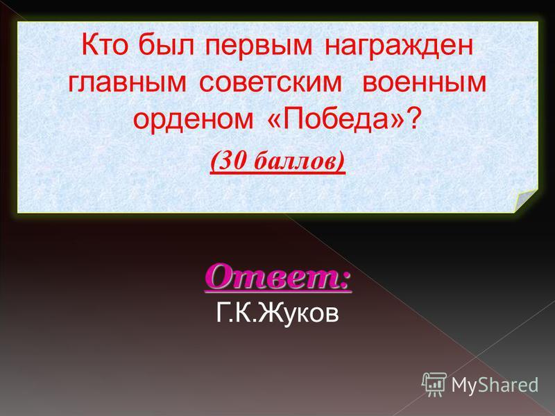 Кто был первым награжден главным советским военным орденом «Победа»? (30 баллов) Ответ : Ответ : Г.К.Жуков