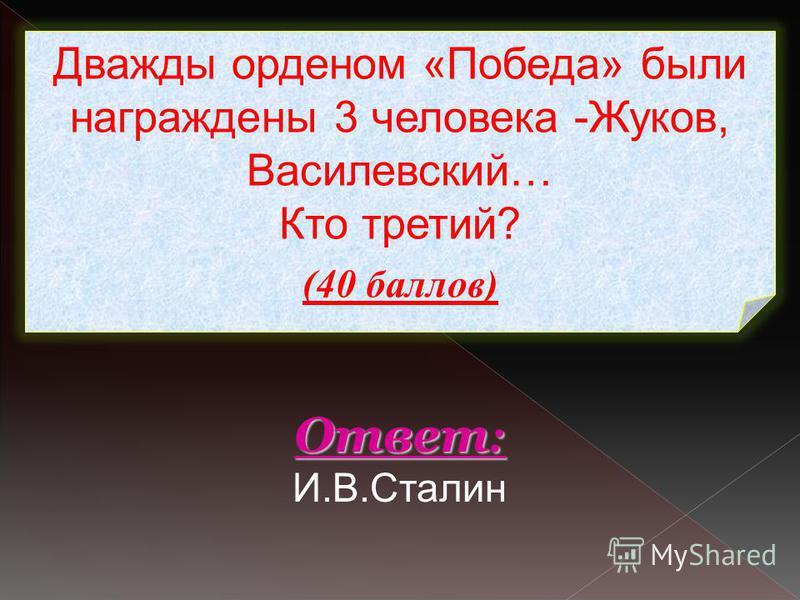 Дважды орденом «Победа» были награждены 3 человека -Жуков, Василевский… Кто третий? (40 баллов) Ответ : Ответ : И.В.Сталин