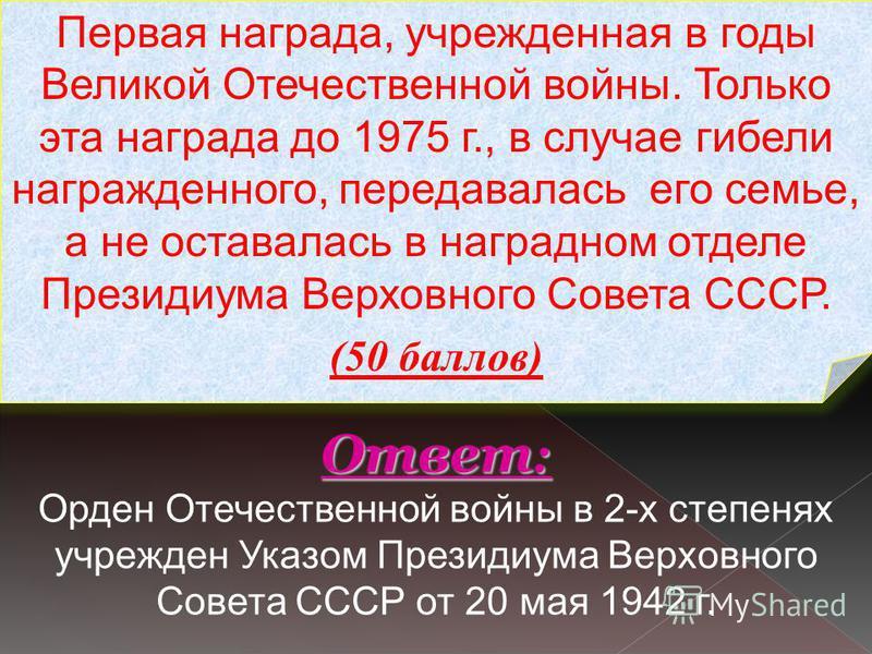 Первая награда, учрежденная в годы Великой Отечественной войны. Только эта награда до 1975 г., в случае гибели награжденного, передавалась его семье, а не оставалась в наградном отделе Президиума Верховного Совета СССР. (50 баллов) Ответ : Ответ : Ор