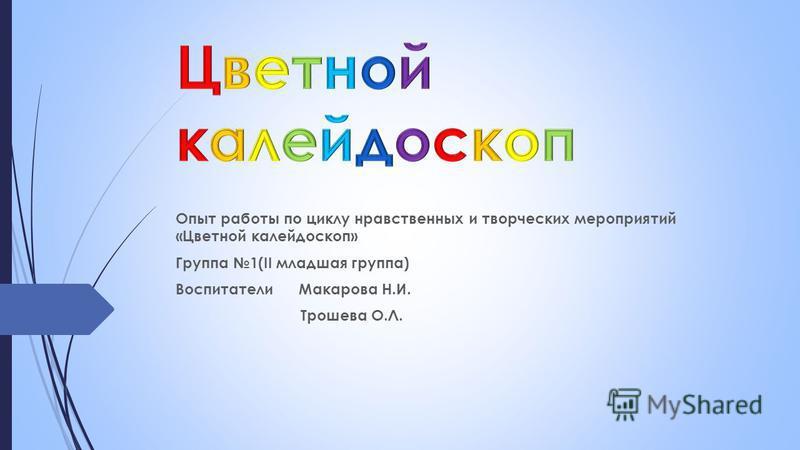 Опыт работы по циклу нравственных и творческих мероприятий «Цветной калейдоскоп» Группа 1(II младшая группа) Воспитатели Макарова Н.И. Трошева О.Л.