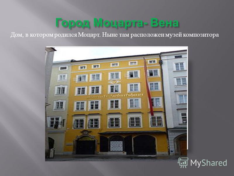 Город Моцарта - Вена Дом, в котором родился Моцарт. Ныне там расположен музей композитора