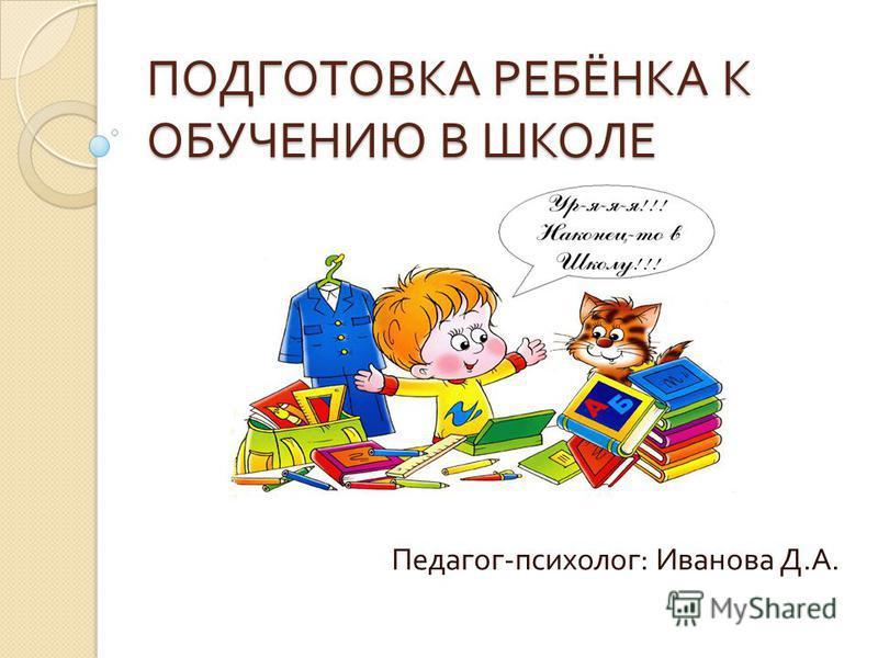 ПОДГОТОВКА РЕБЁНКА К ОБУЧЕНИЮ В ШКОЛЕ Педагог - психолог : Иванова Д. А.