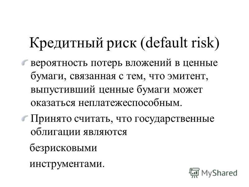 Кредитный риск (default risk) вероятность потерь вложений в ценные бумаги, связанная с тем, что эмитент, выпустивший ценные бумаги может оказаться неплатежеспособным. Принято считать, что государственные облигации являются безрисковыми инструментами.