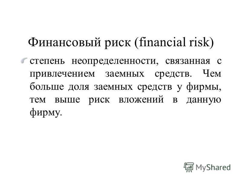 Финансовый риск (financial risk) степень неопределенности, связанная с привлечением заемных средств. Чем больше доля заемных средств у фирмы, тем выше риск вложений в данную фирму.