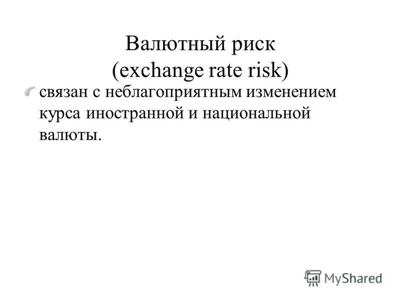 Валютный риск (exchange rate risk) связан с неблагоприятным изменением курса иностранной и национальной валюты.