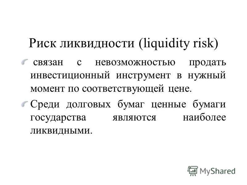 Риск ликвидности (liquidity risk) связан с невозможностью продать инвестиционный инструмент в нужный момент по соответствующей цене. Среди долговых бумаг ценные бумаги государства являются наиболее ликвидными.