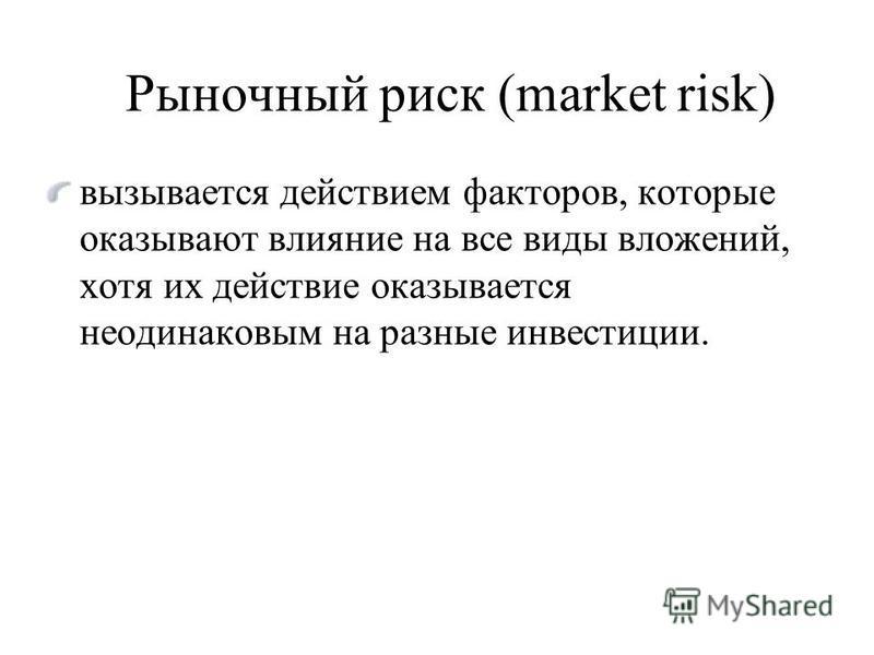 Рыночный риск (market risk) вызывается действием факторов, которые оказывают влияние на все виды вложений, хотя их действие оказывается неодинаковым на разные инвестиции.