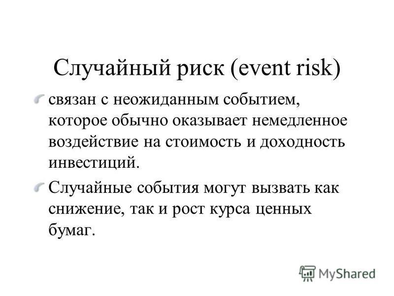 Случайный риск (event risk) связан с неожиданным событием, которое обычно оказывает немедленное воздействие на стоимость и доходность инвестиций. Случайные события могут вызвать как снижение, так и рост курса ценных бумаг.