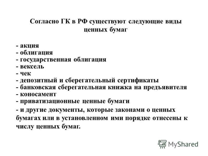 Согласно ГК в РФ существуют следующие виды ценных бумаг - государственная облигация - облигация - вексель - чек - депозитный и сберегательный сертификаты - банковская сберегательная книжка на предъявителя - коносамент - акция - приватизационные ценны