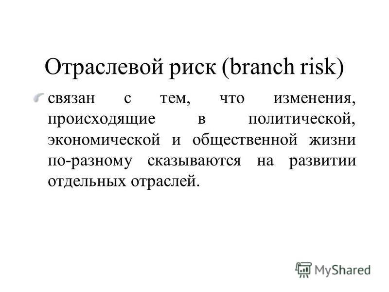 Отраслевой риск (branch risk) связан с тем, что изменения, происходящие в политической, экономической и общественной жизни по-разному сказываются на развитии отдельных отраслей.