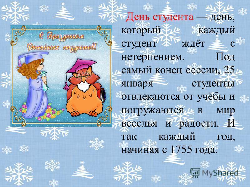 День студента день, который каждый студент ждёт с нетерпением. Под самый конец сессии, 25 января студенты отвлекаются от учёбы и погружаются в мир веселья и радости. И так каждый год, начиная с 1755 года.