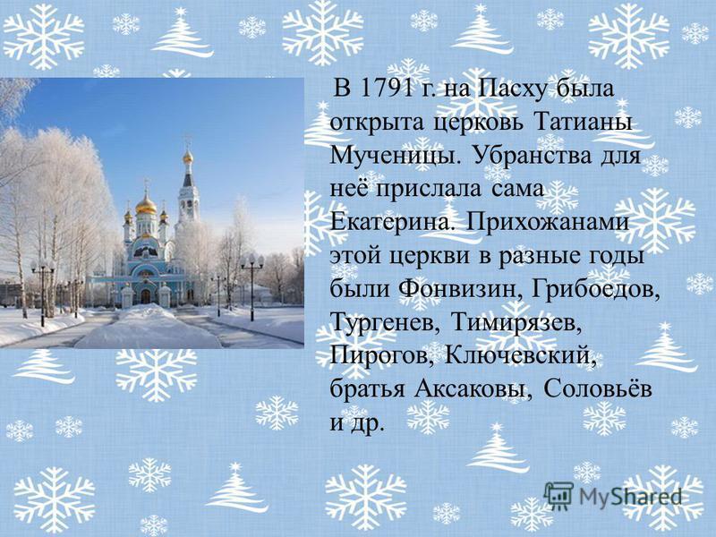 В 1791 г. на Пасху была открыта церковь Татианы Мученицы. Убранства для неё прислала сама Екатерина. Прихожанами этой церкви в разные годы были Фонвизин, Грибоедов, Тургенев, Тимирязев, Пирогов, Ключевский, братья Аксаковы, Соловьёв и др.