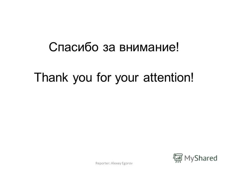 Спасибо за внимание! Thank you for your attention! Reporter: Alexey Egorov