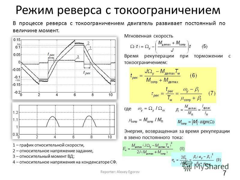 Режим реверса с токоограничением Reporter: Alexey Egorov 7 В процессе реверса с токоограничением двигатель развивает постоянный по величине момент. Мгновенная скорость Время рекуперации при торможении с токоограничением: где Энергия, возвращенная за