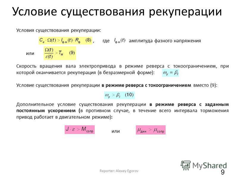 Условие существования рекуперации Reporter: Alexey Egorov 9 Условия существования рекуперации:, где амплитуда фазного напряжения или Скорость вращения вала электропривода в режиме реверса с токоограничением, при которой оканчивается рекуперация (в бе