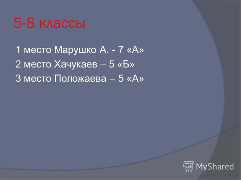 5-8 классы 1 место Марушко А. - 7 «А» 2 место Хачукаев – 5 «Б» 3 место Положаева – 5 «А»