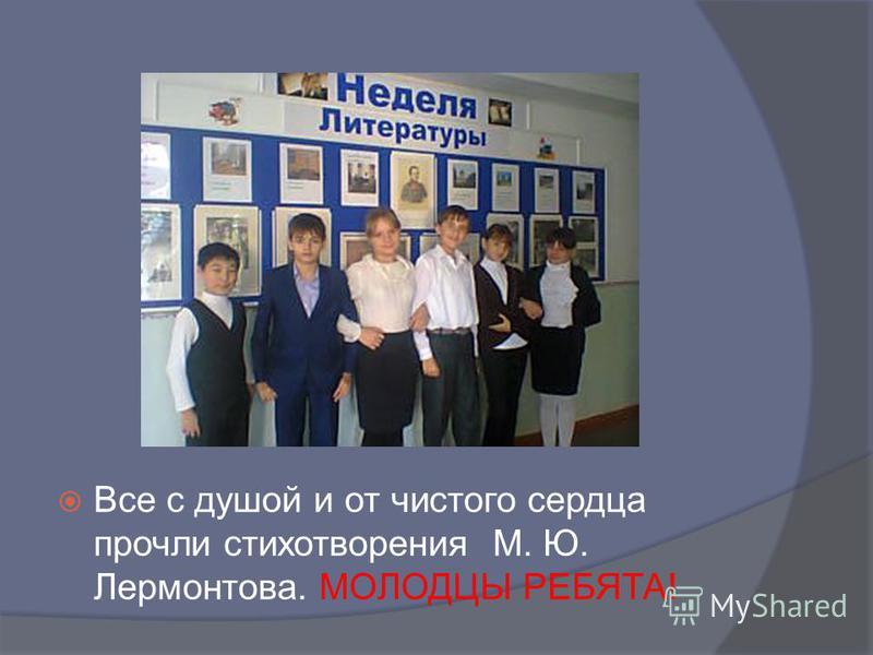 Все с душой и от чистого сердца прочли стихотворения М. Ю. Лермонтова. МОЛОДЦЫ РЕБЯТА!