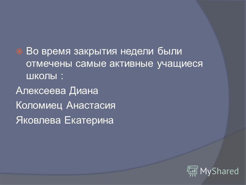 Во время закрытия недели были отмечены самые активные учащиеся школы : Алексеева Диана Коломиец Анастасия Яковлева Екатерина