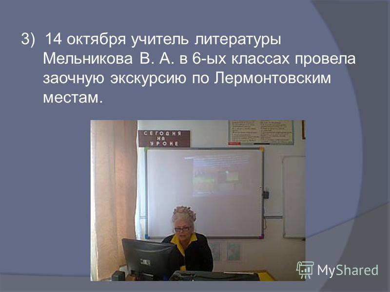 3) 14 октября учитель литературы Мельникова В. А. в 6-ых классах провела заочную экскурсию по Лермонтовским местам.