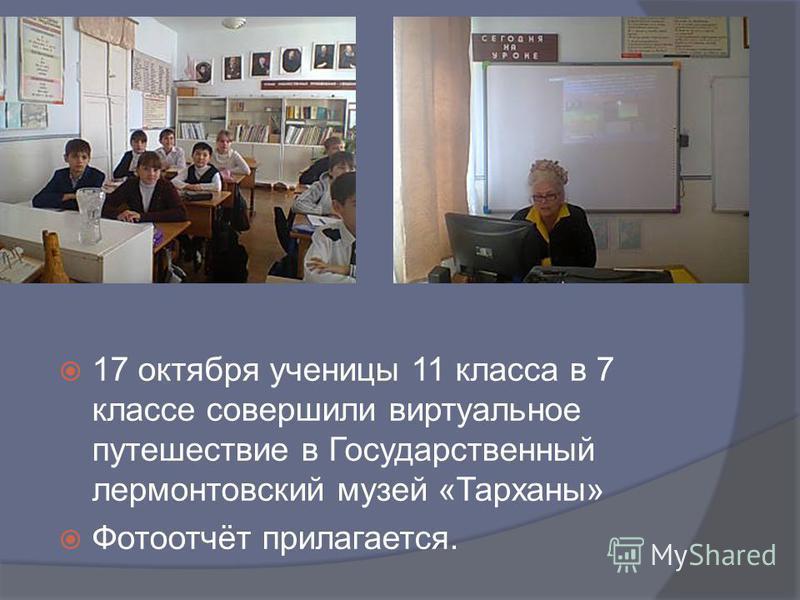 17 октября ученицы 11 класса в 7 классе совершили виртуальное путешествие в Государственный лермонтовский музей «Тарханы» Фотоотчёт прилагается.