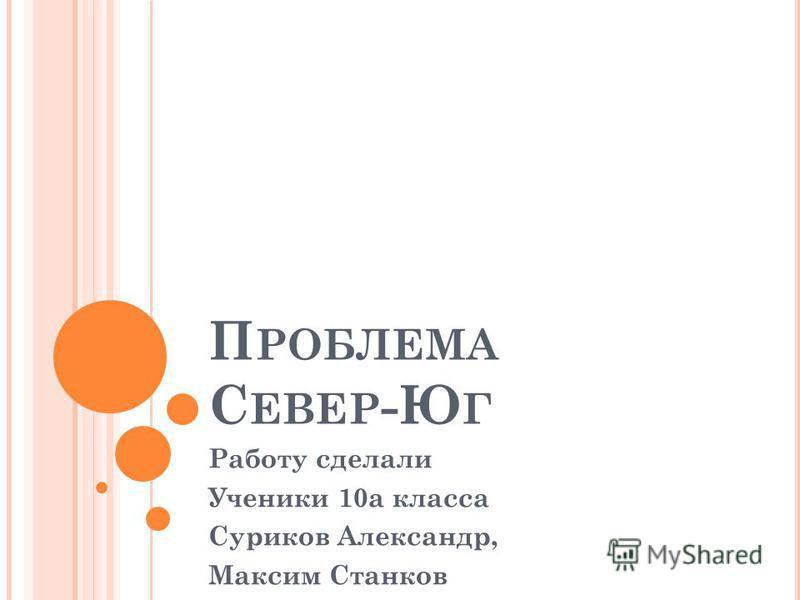 П РОБЛЕМА С ЕВЕР -Ю Г Работу сделали Ученики 10 а класса Суриков Александр, Максим Станков
