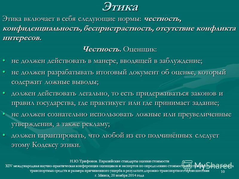 10 Этика Этика Этика включает в себя следующие нормы: честность, конфиденциальность, беспристрастность, отсутствие конфликта интересов. Честность. Оценщик: не должен действовать в манере, вводящей в заблуждение;не должен действовать в манере, вводяще