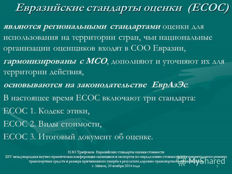 7 Евразийские стандарты оценки (ЕСОС) Евразийские стандарты оценки (ЕСОС) являются региональными стандартами оценки для использования на территории стран, чьи национальные организации оценщиков входят в СОО Евразии, гармонизированы с МСО, дополняют и