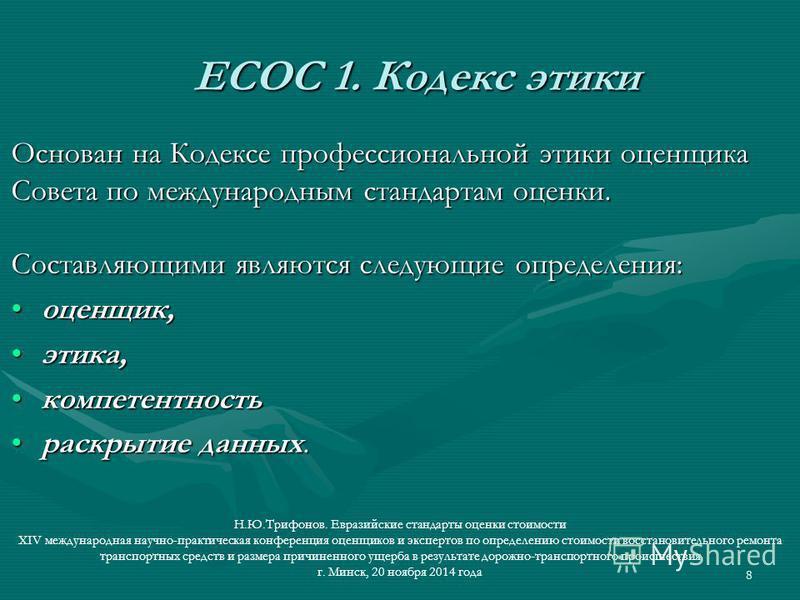 8 ЕСОС 1. Кодекс этики ЕСОС 1. Кодекс этики Основан на Кодексе профессиональной этики оценщика Совета по международным стандартам оценки. Составляющими являются следующие определения: оценщик,оценщик, этика,этика, компетентность раскрытие данных.раск