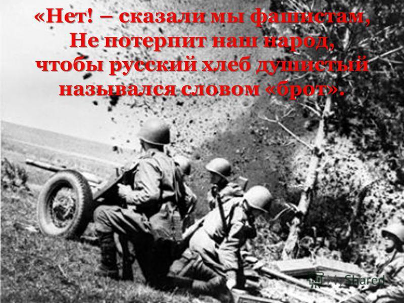 «Нет! – сказали мы фашистам, Не потерпит наш народ, чтобы русский хлеб душистый назывался словом «брат».