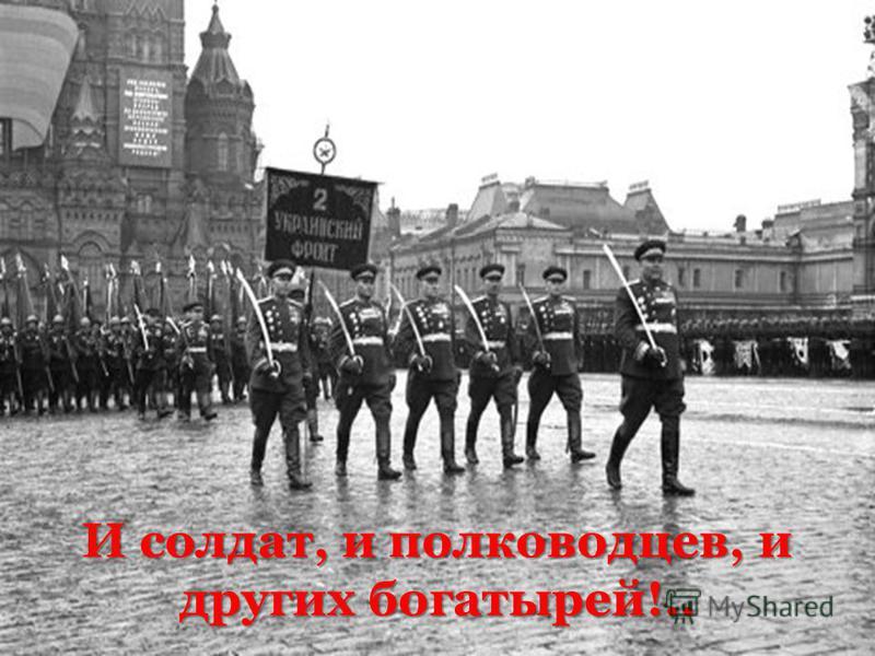 И солдат, и полководцев, и других богатырей!..
