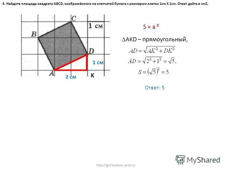 http://gorkunova.ucoz.ru 4. Найдите площадь квадрата ABCD, изображённого на клетчатой бумаге с размером клетки 1 см Х 1 см. Ответ дайте в см 2. K 2 см 1 см S = a ² AKD – прямоугольный, Ответ: 5