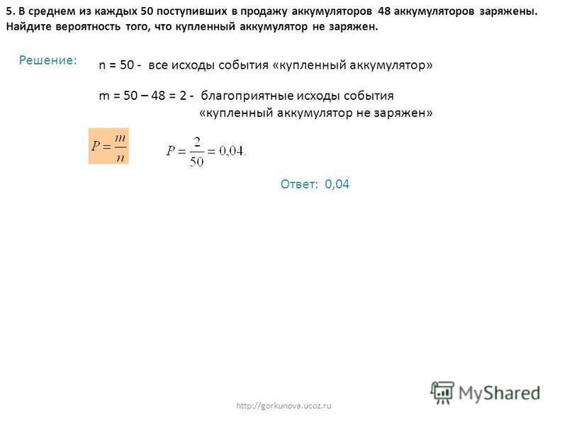 http://gorkunova.ucoz.ru 5. В среднем из каждых 50 поступивших в продажу аккумуляторов 48 аккумуляторов заряжены. Найдите вероятность того, что купленный аккумулятор не заряжен. Решение: n = 50 - все исходы события «купленный аккумулятор» m = 50 – 48
