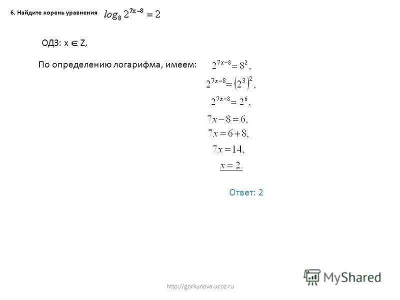 http://gorkunova.ucoz.ru 6. Найдите корень уравнения ОДЗ: х Z, По определению логарифма, имеем: Ответ: 2