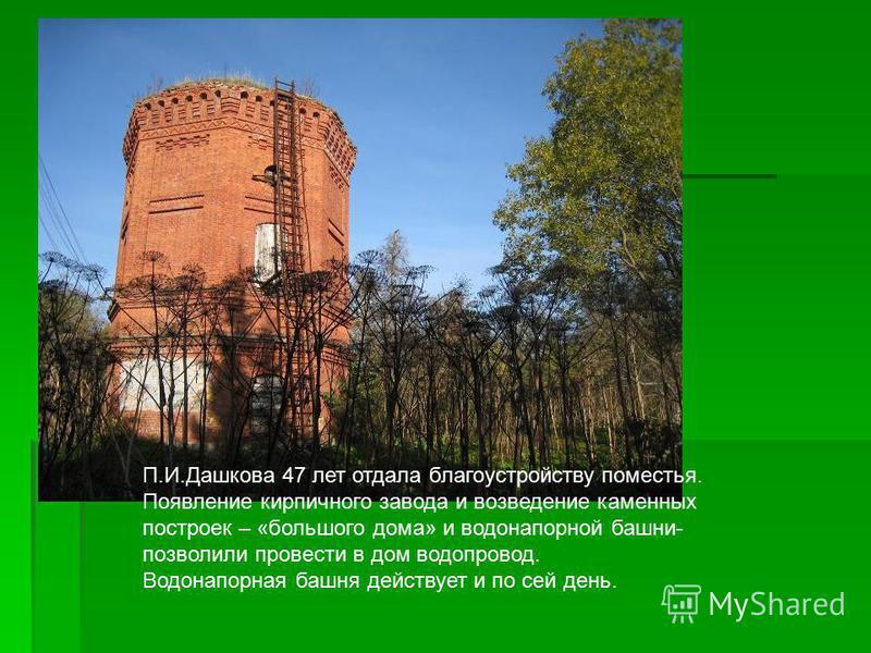 П.И.Дашкова 47 лет отдала благоустройству поместья. Появление кирпичного завода и возведение каменных построек – «большого дома» и водонапорной башни- позволили провести в дом водопровод. Водонапорная башня действует и по сей день.