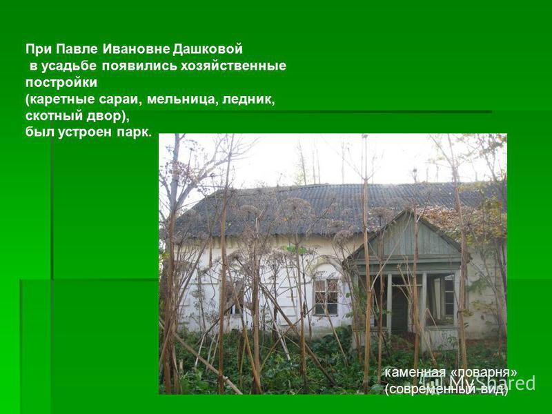 При Павле Ивановне Дашковой в усадьбе появились хозяйственные постройки (каретные сараи, мельница, ледник, скотный двор), был устроен парк. каменная «поварня» (современный вид)