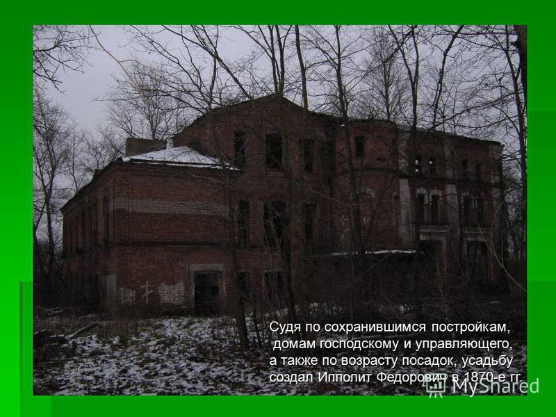 Судя по сохранившимся постройкам, домам господскому и управляющего, домам господскому и управляющего, а также по возрасту посадок, усадьбу создал Ипполит Федорович в 1870-е гг.