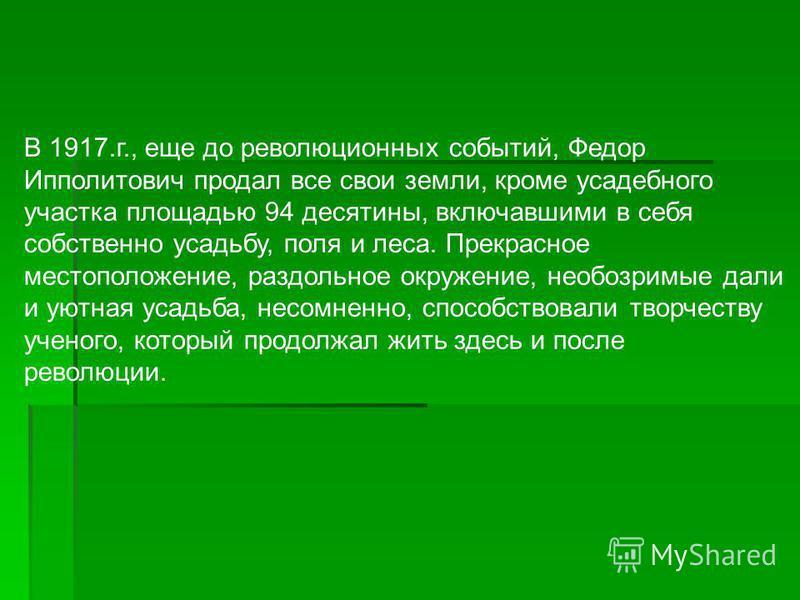 В 1917.г., еще до революционных событий, Федор Ипполитович продал все свои земли, кроме усадебного участка площадью 94 десятины, включавшими в себя собственно усадьбу, поля и леса. Прекрасное местоположение, раздольное окружение, необозримые дали и у