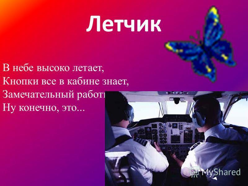 Летчик В небе высоко летает, Кнопки все в кабине знает, Замечательный работник, Ну конечно, это...