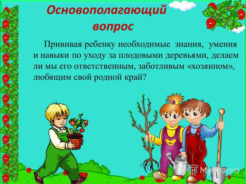 Основополагающий вопрос Прививая ребенку необходимые знания, умения и навыки по уходу за плодовыми деревьями, делаем ли мы его ответственным, заботливым «хозяином», любящим свой родной край?