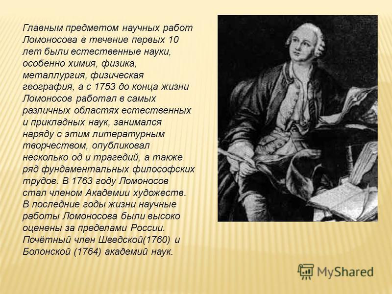 Главным предметом научных работ Ломоносова в течение первых 10 лет были естественные науки, особенно химия, физика, металлургия, физическая география, а с 1753 до конца жизни Ломоносов работал в самых различных областях естественных и прикладных наук