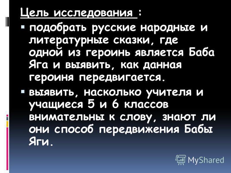 Цель исследования : подобрать русские народные и литературные сказки, где одной из героинь является Баба Яга и выявить, как данная героиня передвигается. выявить, насколько учителя и учащиеся 5 и 6 классов внимательны к слову, знают ли они способ пер