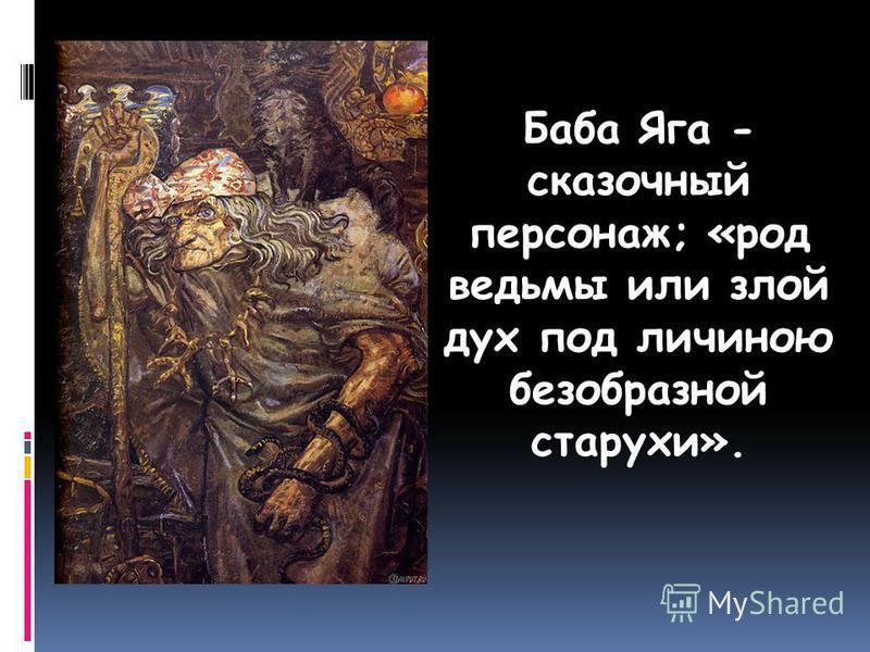 Баба Яга - сказочный персонаж; «род ведьмы или злой дух под личиною безобразной старухи».