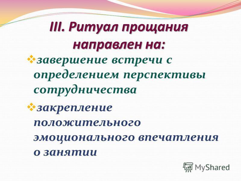 III. Ритуал прощания направлен на: завершение встречи с определением перспективы сотрудничества закрепление положительного эмоционального впечатления о занятии