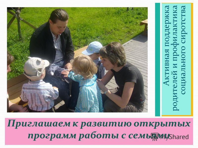 Приглашаем к развитию открытых программ работы с семьями Активная поддержка родителей и профилактика социального сиротства