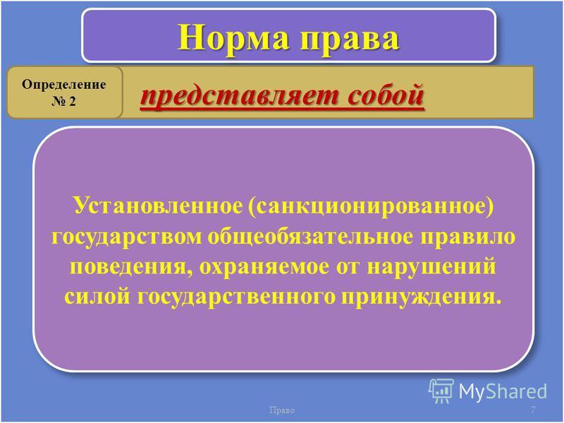 Право 7 Норма права Установленное (санкционированное) государством общеобязательное правило поведения, охраняемое от нарушений силой государственного принуждения. представляет собой Определение 2