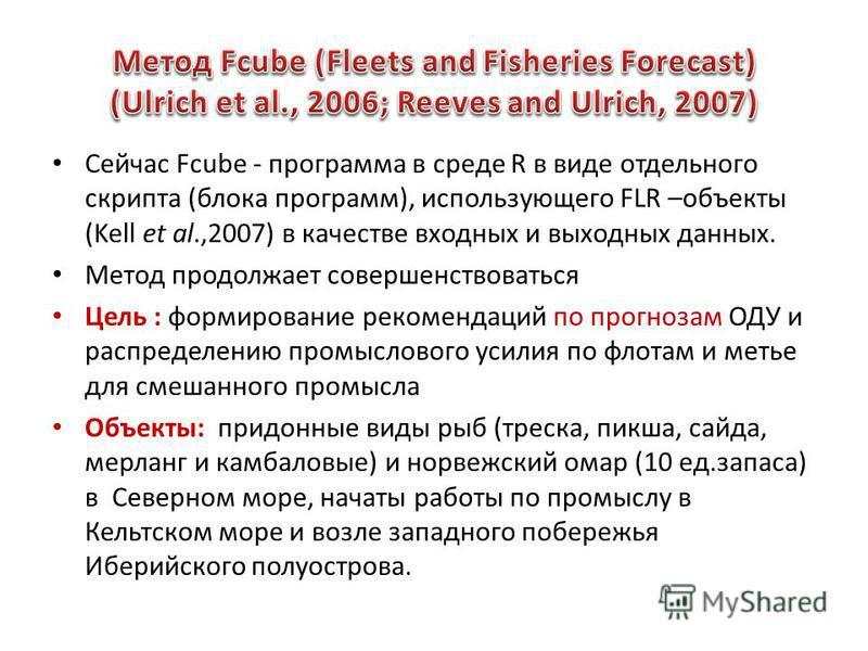 Сейчас Fcube - программа в среде R в виде отдельного скрипта (блока программ), использующего FLR –объекты (Kell et al.,2007) в качестве входных и выходных данных. Метод продолжает совершенствоваться Цель : формирование рекомендаций по прогнозам ОДУ и