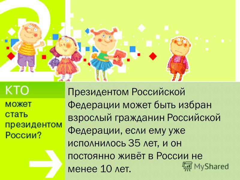 Президентом Российской Федерации может быть избран взрослый гражданин Российской Федерации, если ему уже исполнилось 35 лет, и он постоянно живёт в России не менее 10 лет.