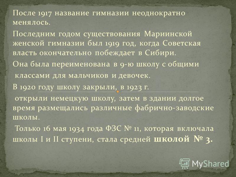 После 1917 название гимназии неоднократно менялось. Последним годом существования Мариинской женской гимназии был 1919 год, когда Советская власть окончательно побеждает в Сибири. Она была переименована в 9-ю школу с общими классами для мальчиков и д