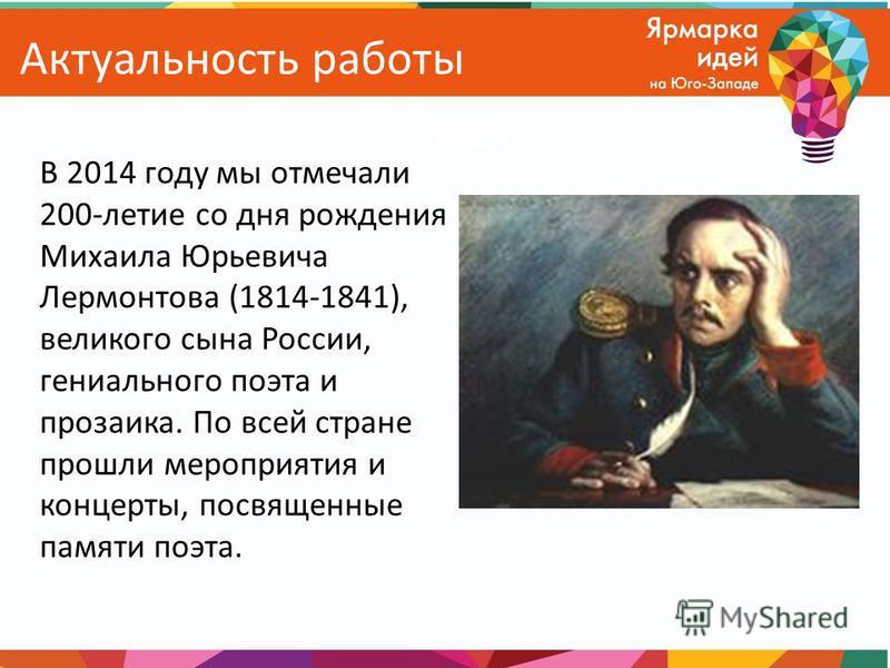 Актуальность работы В 2014 году мы отмечали 200-летие со дня рождения Михаила Юрьевича Лермонтова (1814-1841), великого сына России, гениального поэта и прозаика. По всей стране прошли мероприятия и концерты, посвященные памяти поэта.
